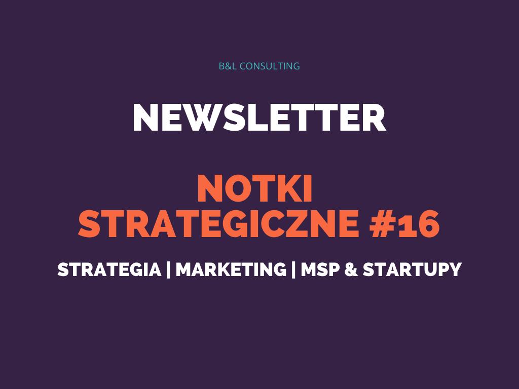Notki strategiczne #16 – newsletter o strategii, marketingu, MŚP oraz startupach